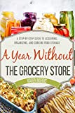 A Year Without the Grocery Store: A Step by Step Guide to Acquiring, Organizing, and Cooking Food...