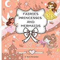 Fairies Princesses and Mermaids A Coloring Book for Girls