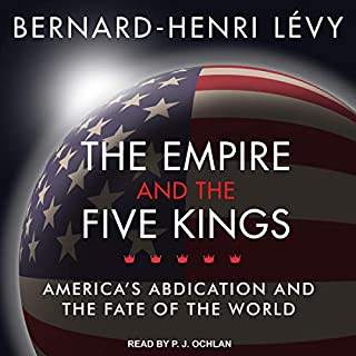 The Empire and the Five Kings     America's Abdication and the Fate of the World              Written by:                                                                                                                                 Bernard-Henri Levy                               Narrated by:                                                                                                                                 P.J. Ochlan                      Length: 6 hrs and 38 mins     1 rating     Overall 3.0