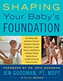 Shaping Your Baby's Foundation: Use Cutting-Edge Foundation Training Principles to Help Your Baby Crawl, Sit, Walk, Interact, Align Muscles and Bones, ... and More During the First Critical Year