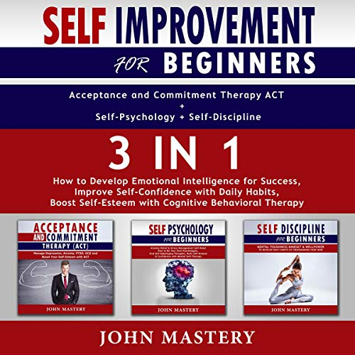 Self-Improvement for Beginners Acceptance and Commitment Therapy ACT + Self-Psychology + Self-Discipline 3 in 1 Audiobook By John Mastery cover art