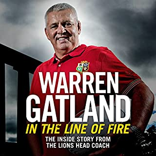 In the Line of Fire     The Inside Story from the Lions Head Coach              By:                                                                                                                                 Warren Gatland                               Narrated by:                                                                                                                                 Paul Haley                      Length: 11 hrs and 7 mins     34 ratings     Overall 4.4
