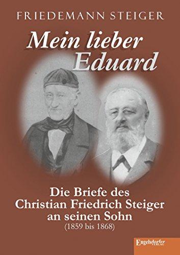 Mein lieber Eduard: Die Briefe des Christian Friedrich Steiger an seinen Sohn (1859 bis 1868) (German Edition)
