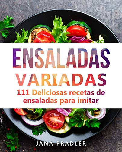 Ensaladas Variadas: 111 Deliciosas recetas de ensaladas para imitar