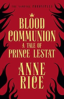 Blood Communion: A Tale of Prince Lestat (The Vampire Chronicles 13) by [Anne Rice]