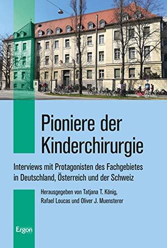 Pioniere der Kinderchirurgie: Interviews mit Protagonisten des Fachgebietes in Deutschland, Österreich und der Schweiz