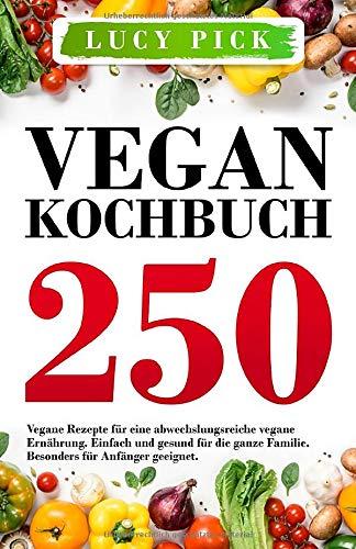 VEGAN KOCHBUCH: 250 vegane Rezepte für eine abwechslungsreiche vegane Ernährung. Einfach und gesund für die ganze Familie. Besonders für Anfänger geeignet. (Kochbuch Vegan, Band 1)