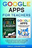 Google Apps for Teachers: A Complete Guide On How to Teach using Google Classroom and the most powerful Google Apps: Google Drive, Google Docs, Google Sheet, Google Slides and Google Calendar