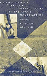 Strategic Restructuring for Nonprofit Organizations: Mergers, Integrations, and Alliances