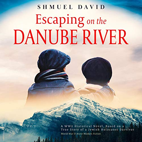 Escaping on the Danube River: A WW2 Historical Novel, Based on a True Story of a Jewish Holocaust Survivor cover art