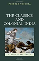The Classics and Colonial India (Classical Presences)