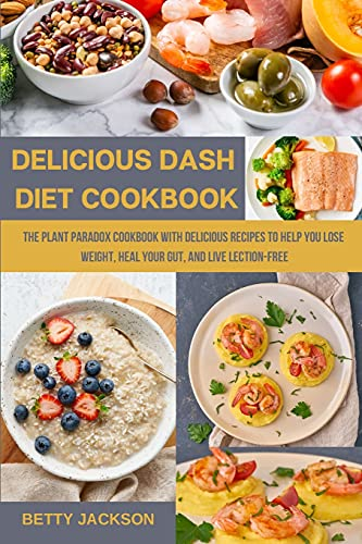 DELICIOUS DASH DIET COOKBOOK: The Plant Paradox Cookbook with Delicious Recipes to Help You Lose Weight, Heal Your Gut, and Live Lection-Free