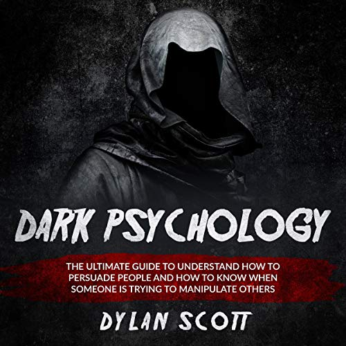 Dark Psychology: The Ultimate Guide to Understand How to Persuade People and How to Know When Someone Is Trying to Manipulate Others cover art