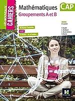 Les Nouveaux Cahiers - MATHEMATIQUES - CAP Groupements AB de Denise Laurent