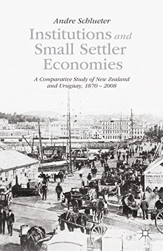 Institutions and Small Settler Economies: A Comparative Study of New Zealand and Uruguay, 1870–2008 (English Edition)