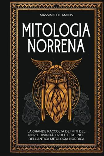 Mitologia Norrena: La Grande Raccolta dei Miti del Nord. Divinità, Eroi e Leggende Dell'Antica Mitologia Nordica