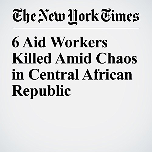6 Aid Workers Killed Amid Chaos in Central African Republic copertina