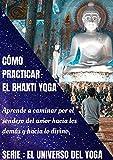 CÓMO PRACTICAR EL BHAKTI YOGA: Aprende a caminar por el sendero del amor hacia los demás y hacia lo divino. (El Universo del Yoga nº 4)