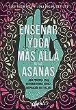 Enseñar yoga más allá de las asanas: Guía práctica para integrar temas, ideas e inspiración en...