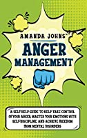 Anger Management: A Self-Help Guide To Help Take Control of Your Anger, Master Your Emotions with Self-discipline, And Achieve Freedom from Mental Disorders