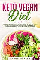 Keto Vegan Diet: The Plant Based Solution to Lose Weight - An Easy to Follow Guide to Organize Your Healthy Low Carb Meal Plan. Change Your Body in 21 Days with a Vegan Lifestyle
