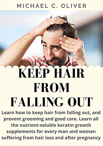 Keep Hair From Falling Out Learn How To Keep Hair From Falling Out And Prevent Grooming And Good Care: All The Nutrient-Soluble Keratin Growth Supplements For Man And Woman Suffering From hair loss
