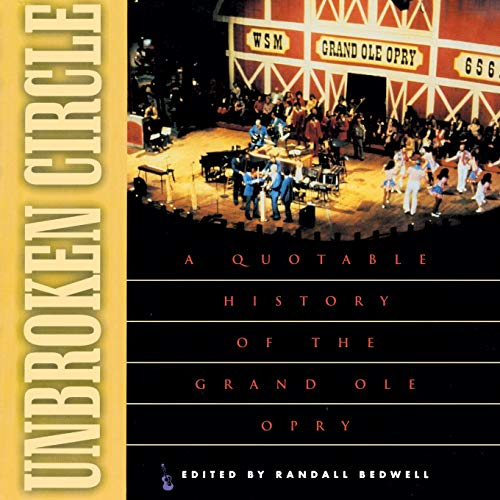 Unbroken Circle: A Quotable History of the Grand Ole Opry