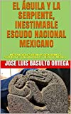 EL ÁGUILA Y LA SERPIENTE, INESTIMABLE ESCUDO NACIONAL MEXICANO: INEXPLICABLES ÁGUILAS DEVORANDO SERPIENTES ENCONTRADAS FUERA DE MÉXICO