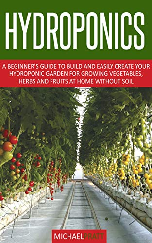 HYDROPONICS: A beginner's guide to build and easily create your hydroponic garden for growing vegetables, herbs and fruits at home without soil by [MICHAEL PRATT]
