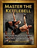 Master The Kettlebell: How To Develop High-Level Skills In Movement, Power Generation And Strength--Using The...