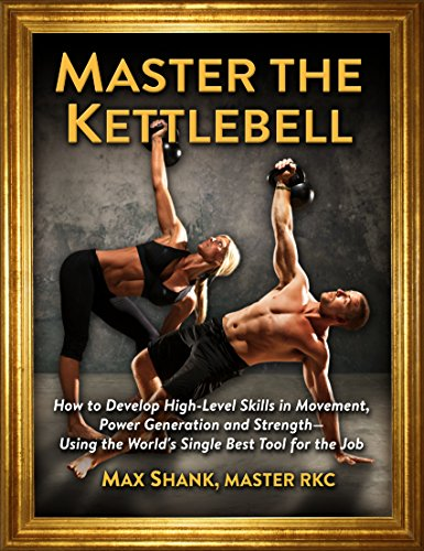 Master the Kettlebell - How to Develop High-Level Skills in Movement, Power Generation and Strength—Using the World's Single Best Tool for the Job