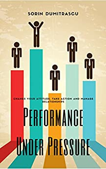 Performance Under Pressure: Change Your Attitude, Take Action and Manage Relationships by [Sorin Dumitrascu]