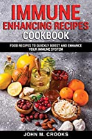 Immune Enhancing Recipes Cookbook: Food Recipes To Quickly Boost And Enhance Your Immune System
