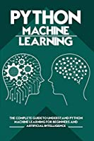 Python Machine Learning: The Complete Guide to Understand Python Machine Learning for Beginners and Artificial Intelligence
