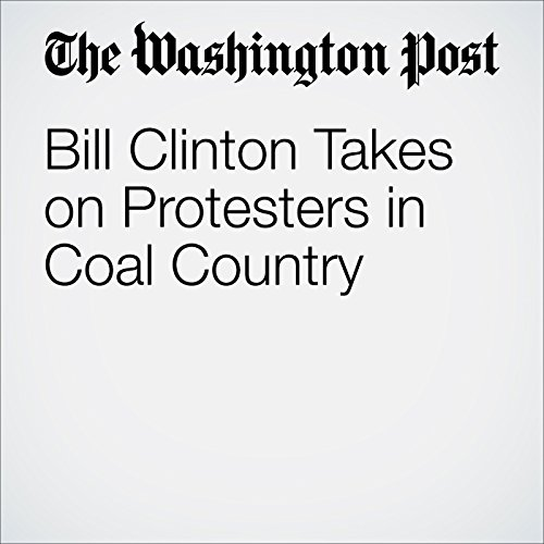 Bill Clinton Takes on Protesters in Coal Country audiobook cover art