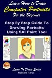 Learn How to Draw Computer Portraits for the Beginner: Step By Step Guide to Drawing Portraits Using SAI Paint Tool