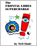The Frontal Lobes Supercharge (Neil Slade Brain Books Book 1)