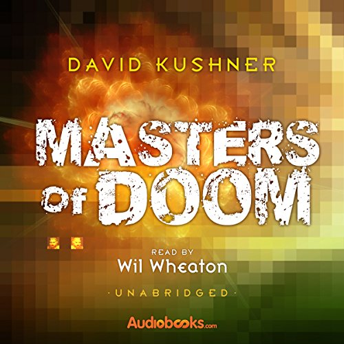Masters of Doom     How Two Guys Created an Empire and Transformed Pop Culture              Written by:                                                                                                                                 David Kushner                               Narrated by:                                                                                                                                 Wil Wheaton                      Length: 12 hrs and 43 mins     37 ratings     Overall 4.6