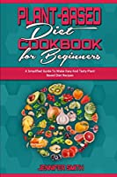 Plant Based Diet Cookbook for Beginners: A Simplified Guide To Make Easy And Tasty Plant Based Diet Recipes