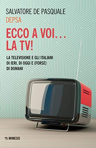 Ecco a voi... la TV! La televisione e gli italiani di ieri, di oggi e (forse) di domani