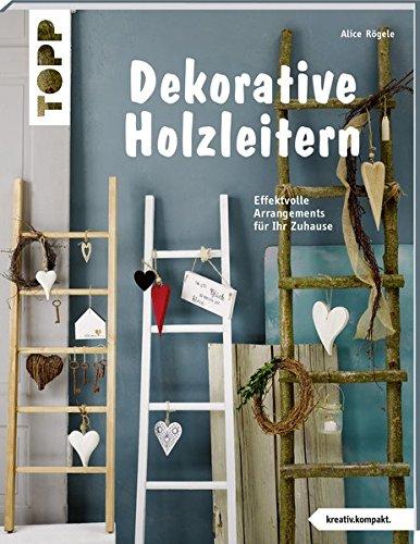 Dekorative Holzleitern (kreativ.kompakt): Effektvolle Arrangements für Ihr Zuhause