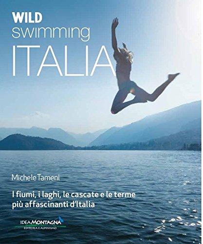 Wild swimming Italia. Alla scoperta di fiumi, laghi, cascate e terme più affascinanti d'Italia