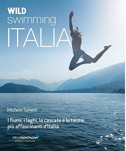 Wild swimming Italia. Alla scoperta di fiumi, laghi, cascate e terme pià affascinanti d'Italia