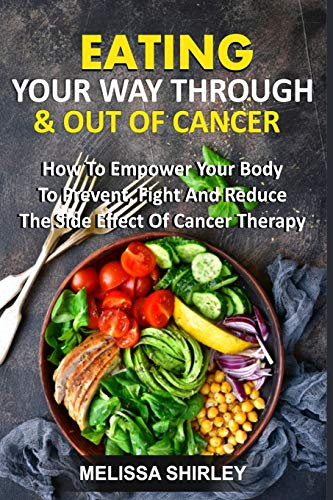EATING YOUR WAY THROUGH & OUT OF CANCER: How To Empower Your Body To Prevent, Fight And Reduce The Side Effect Of Cancer Therapy