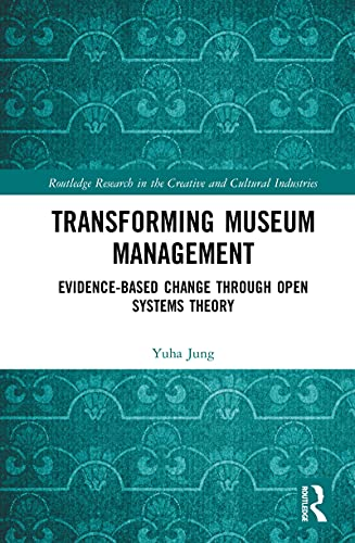 Transforming Museum Management: Evidence-Based Change through Open Systems Theory (Routledge Research in the Creative and Cultural Industries) (English Edition)