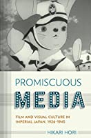 Promiscuous Media: Film and Visual Culture in Imperial Japan 1926-1945 (Studies of the Weatherhead East Asian Institute, Columbia University)