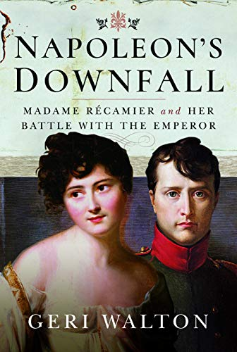 Walton, G: Napoleon's Downfall: Madame Recamier and Her Battle with the Emperor