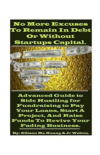 No More Excuses To Remain In Debt Or Without Startups Capital.: Advanced Guide to Side Hustling for Fundraising to Pay Your Loans, Start A Project, And Raise Funds To Revive Your Fading Business.