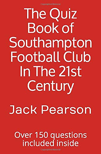 The Quiz Book of Southampton Football Club In The 21st Century: Over 150 questions included inside
