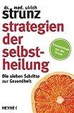 Strategien der Selbstheilung: Die sieben Schritte zur Gesundheit - Erkenntnisse aus der Praxis - Ulrich Strunz